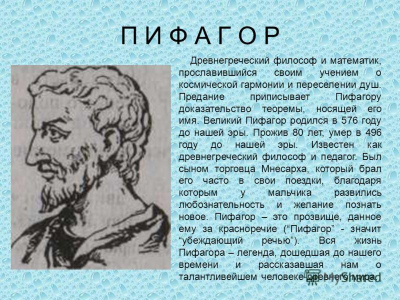 П И Ф А Г О Р Древнегреческий философ и математик, прославившийся своим учением о космической гармонии и переселении душ. Предание приписывает Пифагору доказательство теоремы, носящей его имя. Великий Пифагор родился в 576 году до нашей эры. Прожив