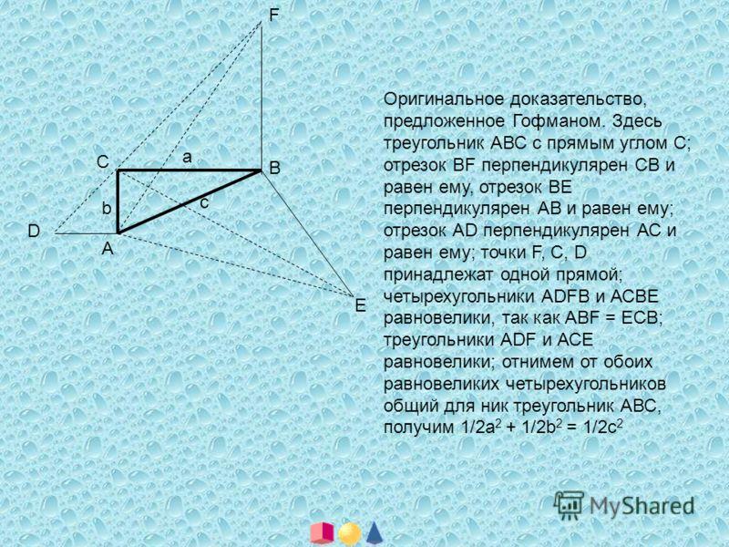 А В С D F E a b c Оригинальное доказательство, предложенное Гофманом. Здесь треугольник АВС с прямым углом С; отрезок BF перпендикулярен СВ и равен ему, отрезок ВЕ перпендикулярен АВ и равен ему; отрезок АD перпендикулярен АС и равен ему; точки F, С,
