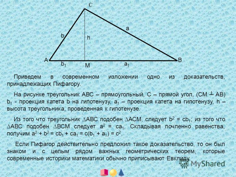 А С В h M b1b1 a1a1 a b Приведем в современном изложении одно из доказательств, принадлежащих Пифагору. На рисунке треугольник АВС – прямоугольный, С – прямой угол, (СМ АВ) b 1 - проекция катета b на гипотенузу, a 1 – проекция катета на гипотенузу, h