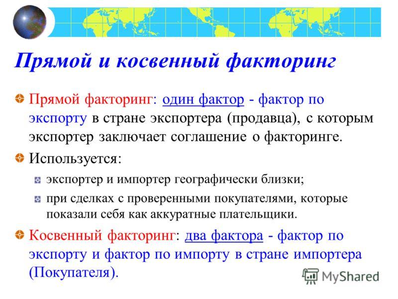 Прямой и косвенный факторинг Прямой факторинг: один фактор - фактор по экспорту в стране экспортера (продавца), с которым экспортер заключает соглашение о факторинге. Используется: экспортер и импортер географически близки; при сделках с проверенными