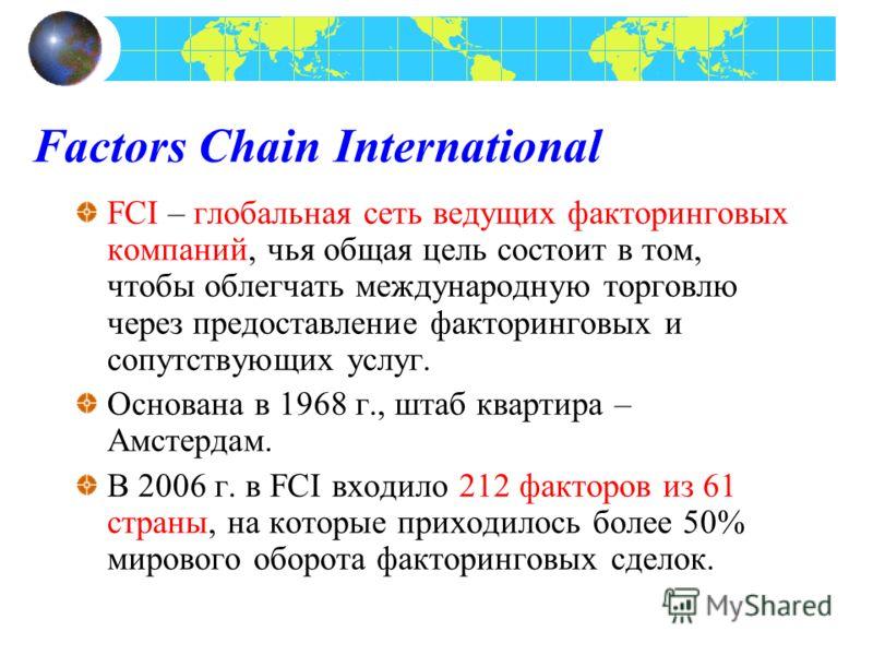 Factors Chain International FCI – глобальная сеть ведущих факторинговых компаний, чья общая цель состоит в том, чтобы облегчать международную торговлю через предоставление факторинговых и сопутствующих услуг. Основана в 1968 г., штаб квартира – Амсте