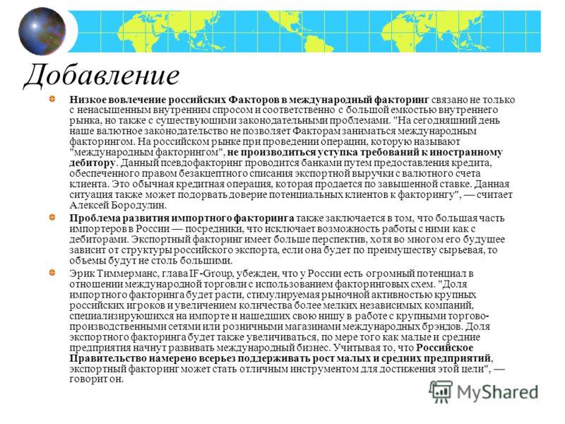 Добавление Низкое вовлечение российских Факторов в международный факторинг связано не только с ненасыщенным внутренним спросом и соответственно с большой емкостью внутреннего рынка, но также с существующими законодательными проблемами.