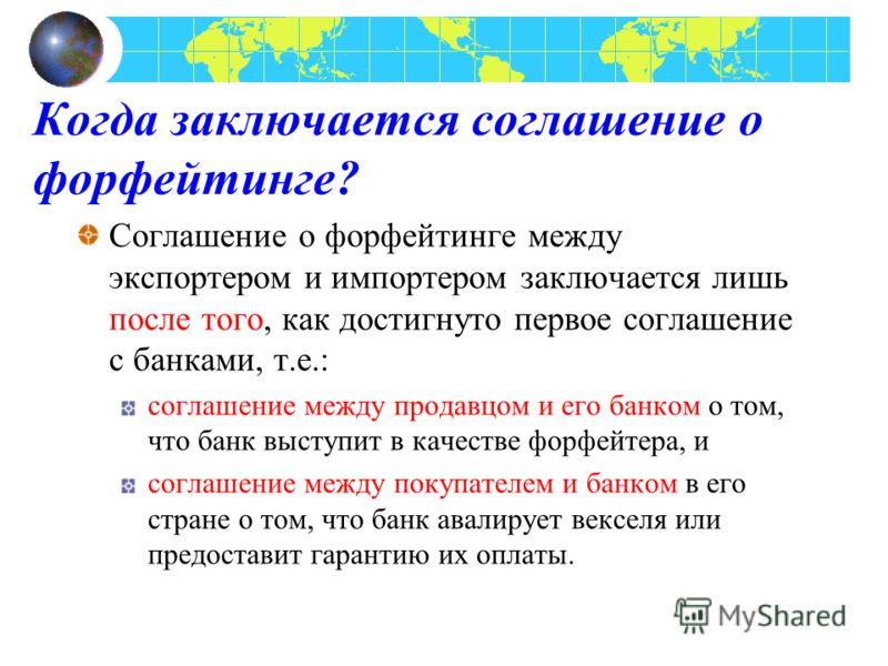 Когда заключается соглашение о форфейтинге? Соглашение о форфейтинге между экспортером и импортером заключается лишь после того, как достигнуто первое соглашение с банками, т.е.: соглашение между продавцом и его банком о том, что банк выступит в каче