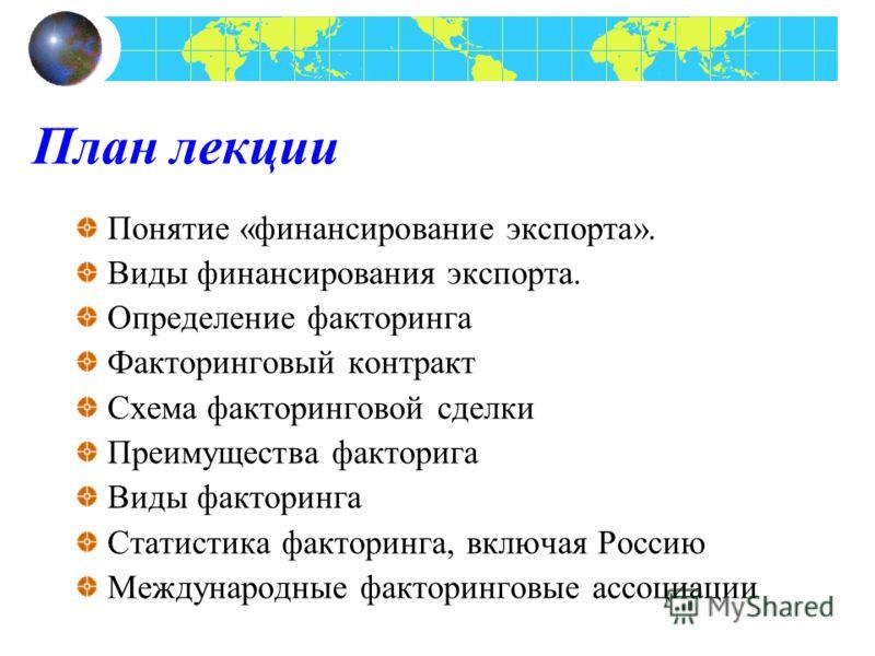План лекции Понятие «финансирование экспорта». Виды финансирования экспорта. Определение факторинга Факторинговый контракт Схема факторинговой сделки Преимущества факторига Виды факторинга Статистика факторинга, включая Россию Международные факторинг