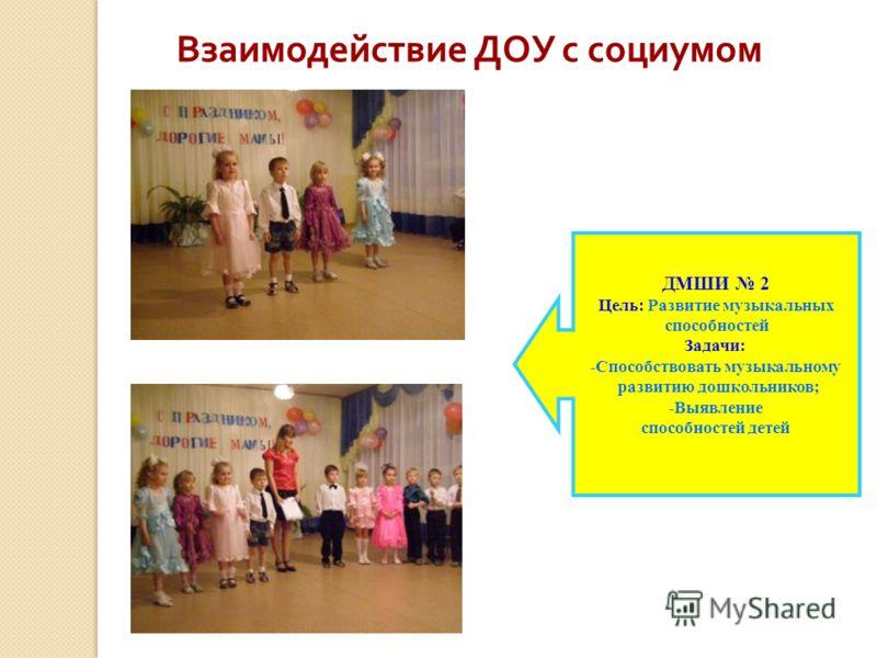 Взаимодействие ДОУ с социумом ДМШИ 2 Цель: Развитие музыкальных способностей Задачи: -Способствовать музыкальному развитию дошкольников; -Выявление способностей детей