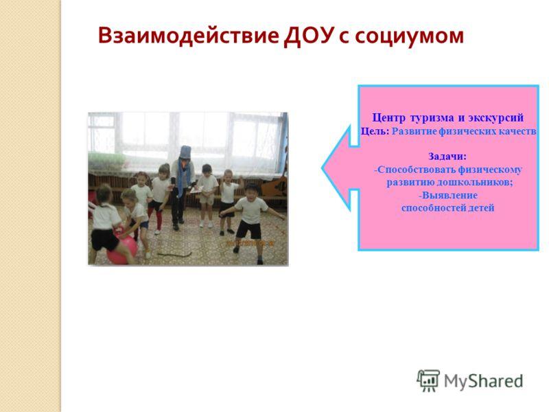 Центр туризма и экскурсий Цель: Развитие физических качеств Задачи: -Способствовать физическому развитию дошкольников; -Выявление способностей детей Взаимодействие ДОУ с социумом