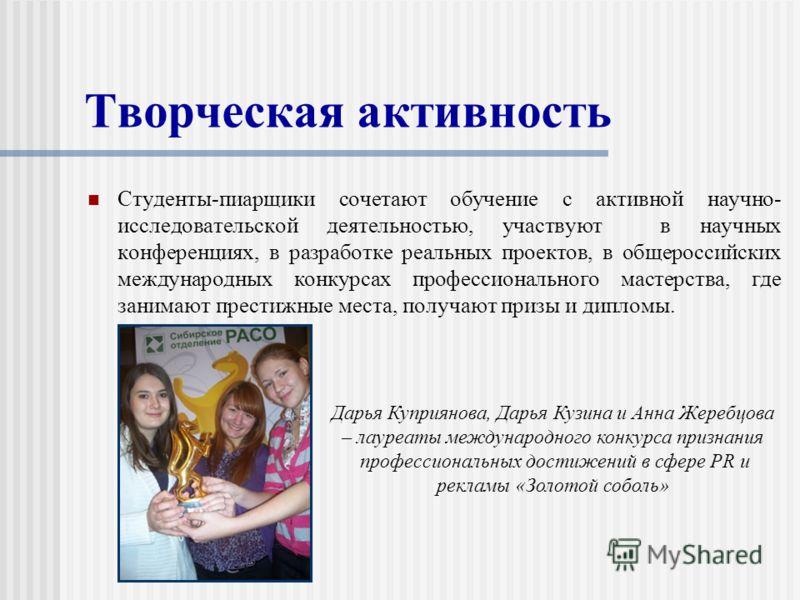 Творческая активность Студенты-пиарщики сочетают обучение с активной научно- исследовательской деятельностью, участвуют в научных конференциях, в разработке реальных проектов, в общероссийских международных конкурсах профессионального мастерства, где