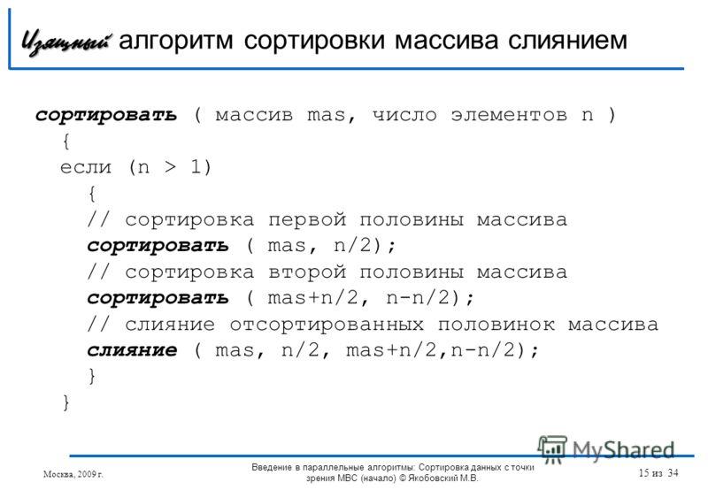 сортировать ( массив mas, число элементов n ) { если (n > 1) { // сортировка первой половины массива сортировать ( mas, n/2); // сортировка второй половины массива сортировать ( mas+n/2, n-n/2); // слияние отсортированных половинок массива слияние (