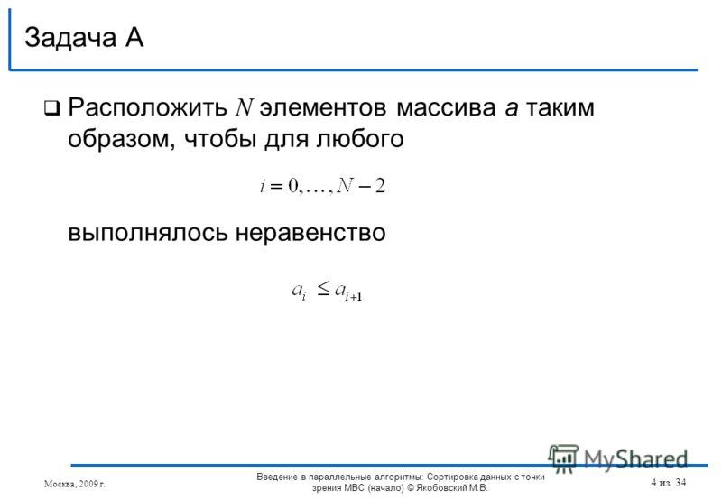 Расположить N элементов массива a таким образом, чтобы для любого выполнялось неравенство Задача А Введение в параллельные алгоритмы: Сортировка данных с точки зрения МВС (начало) © Якобовский М.В. Москва, 2009 г. 4 из 34