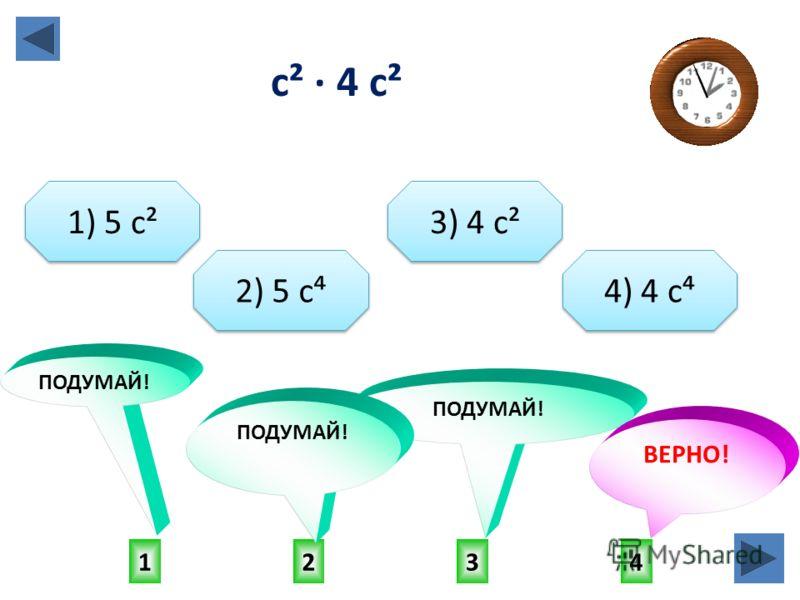 4132 ПОДУМАЙ! ВЕРНО! ПОДУМАЙ! 1) 5 с² 2) 5 с 3) 4 с² 4) 4 с с² · 4 с²