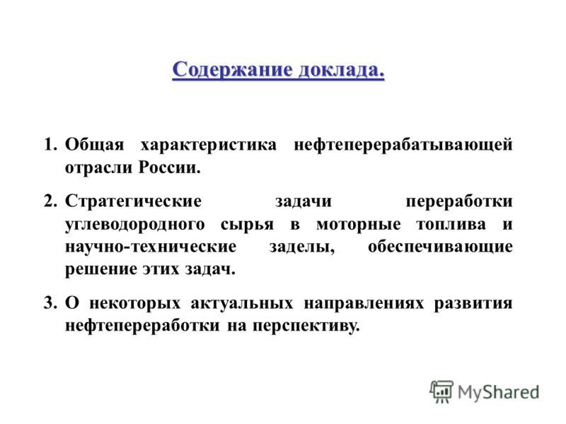 Содержание доклада. 1.Общая характеристика нефтеперерабатывающей отрасли России. 2.Стратегические задачи переработки углеводородного сырья в моторные топлива и научно-технические заделы, обеспечивающие решение этих задач. 3.О некоторых актуальных нап