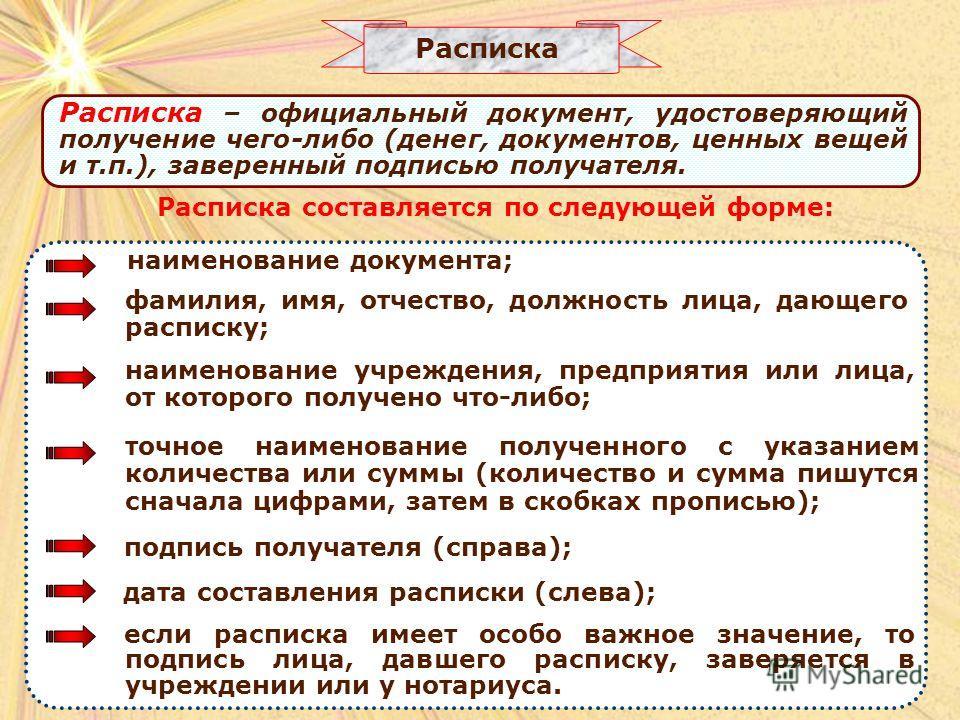 Расписка Расписка составляется по следующей форме: Расписка – официальный документ, удостоверяющий получение чего-либо (денег, документов, ценных вещей и т.п.), заверенный подписью получателя. наименование документа; фамилия, имя, отчество, должность