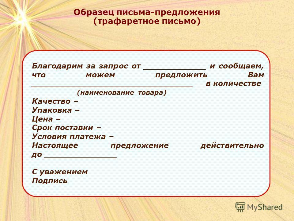 Образец письма-предложения (трафаретное письмо) Благодарим за запрос от ____________ и сообщаем, что можем предложить Вам _______________________________ в количестве (наименование товара) Качество – Упаковка – Цена – Срок поставки – Условия платежа