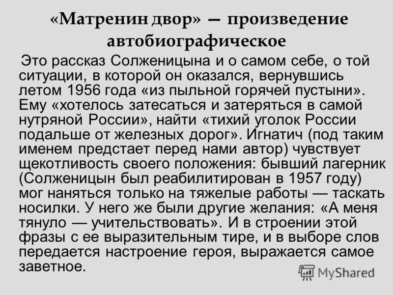 «Матренин двор» произведение автобиографическое Это рассказ Солженицына и о самом себе, о той ситуации, в которой он оказался, вернувшись летом 1956 года «из пыльной горячей пустыни». Ему «хотелось затесаться и затеряться в самой нутряной России», на