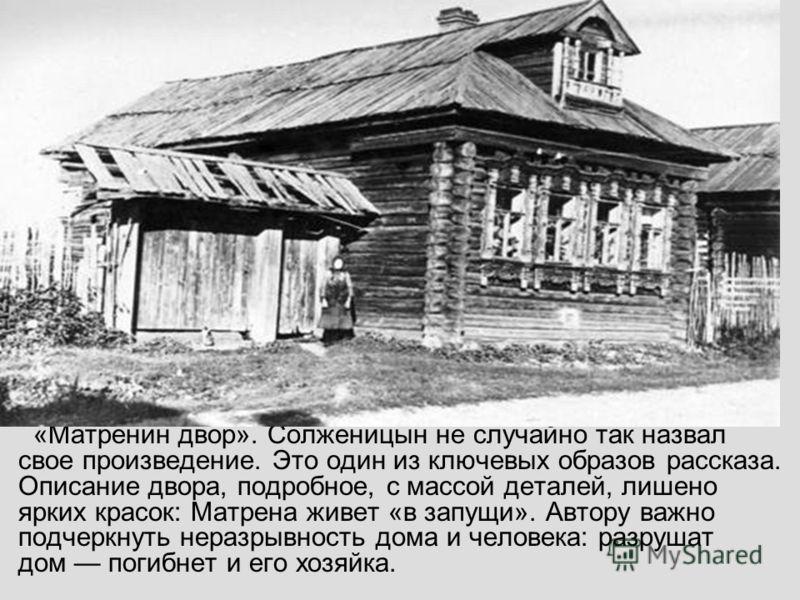 «Матренин двор». Солженицын не случайно так назвал свое произведение. Это один из ключевых образов рассказа. Описание двора, подробное, с массой деталей, лишено ярких красок: Матрена живет «в запущи». Автору важно подчеркнуть неразрывность дома и чел