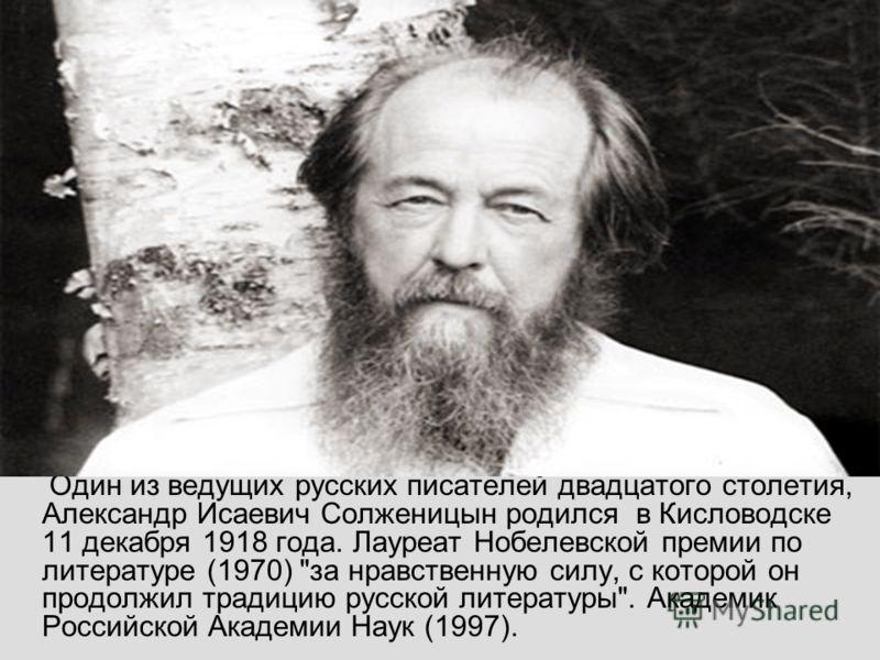 Судьба Один из ведущих русских писателей двадцатого столетия, Александр Исаевич Солженицын родился в Кисловодске 11 декабря 1918 года. Лауреат Нобелевской премии по литературе (1970)