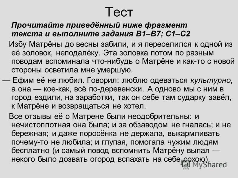 Тест Прочитайте приведённый ниже фрагмент текста и выполните задания B1–B7; C1–С2 Избу Матрёны до весны забили, и я переселился к одной из её золовок, неподалёку. Эта золовка потом по разным поводам вспоминала что-нибудь о Матрёне и как-то с новой с