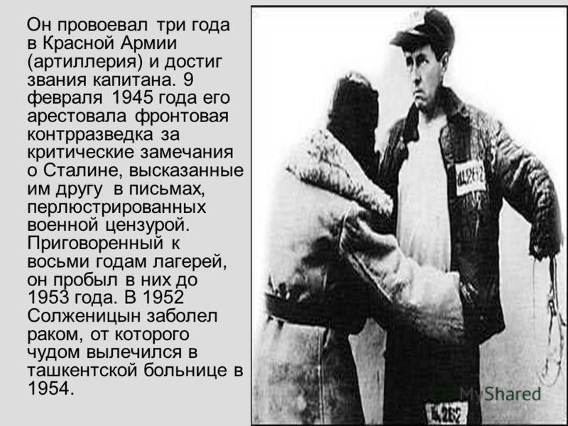 Он провоевал три года в Красной Армии (артиллерия) и достиг звания капитана. 9 февраля 1945 года его арестовала фронтовая контрразведка за критические замечания о Сталине, высказанные им другу в письмах, перлюстрированных военной цензурой. Приговорен