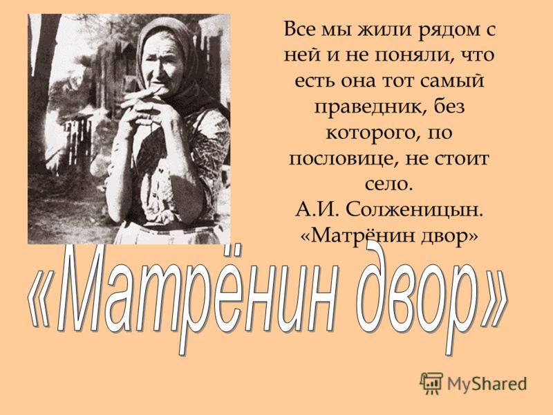 Все мы жили рядом с ней и не поняли, что есть она тот самый праведник, без которого, по пословице, не стоит село. А.И. Солженицын. «Матрёнин двор»