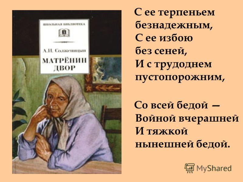 С ее терпеньем безнадежным, С ее избою без сеней, И с трудоднем пустопорожним, Со всей бедой Войной вчерашней И тяжкой нынешней бедой.