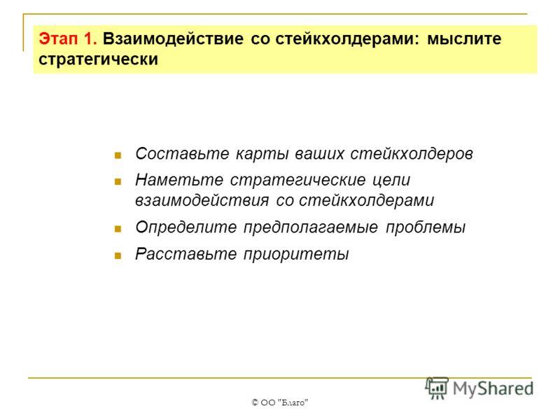© ОО Благо Этап 1. Взаимодействие со стейкхолдерами: мыслите стратегически Составьте карты ваших стейкхолдеров Наметьте стратегические цели взаимодействия со стейкхолдерами Определите предполагаемые проблемы Расставьте приоритеты