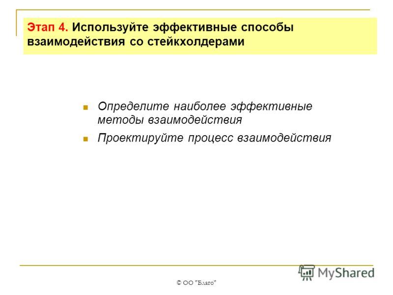 © ОО Благо Этап 4. Используйте эффективные способы взаимодействия со стейкхолдерами Определите наиболее эффективные методы взаимодействия Проектируйте процесс взаимодействия