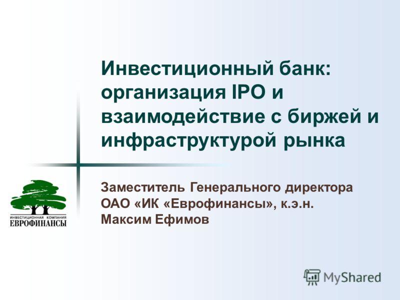 Инвестиционный банк: организация IPO и взаимодействие с биржей и инфраструктурой рынка Заместитель Генерального директора ОАО «ИК «Еврофинансы», к.э.н. Максим Ефимов
