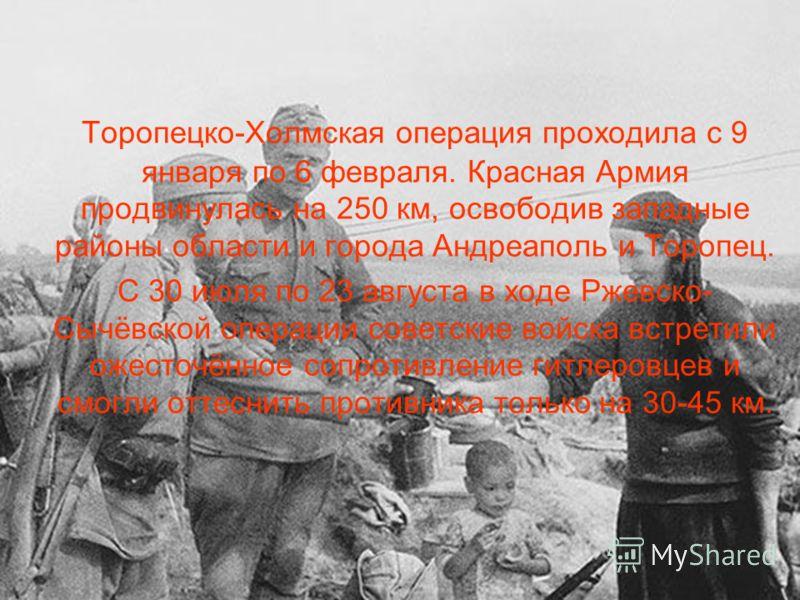 Торопецко-Холмская операция проходила с 9 января по 6 февраля. Красная Армия продвинулась на 250 км, освободив западные районы области и города Андреаполь и Торопец. С 30 июля по 23 августа в ходе Ржевско- Сычёвской операции советские войска встретил