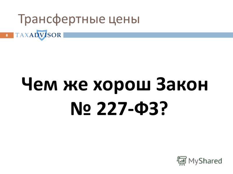 Трансфертные цены Чем же хорош Закон 227- ФЗ ? 8