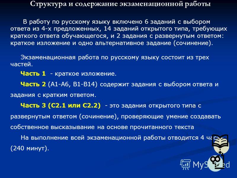 Структура и содержание экзаменационной работы В работу по русскому языку включено 6 заданий с выбором ответа из 4-х предложенных, 14 заданий открытого типа, требующих краткого ответа обучающегося, и 2 задания с развернутым ответом: краткое изложение