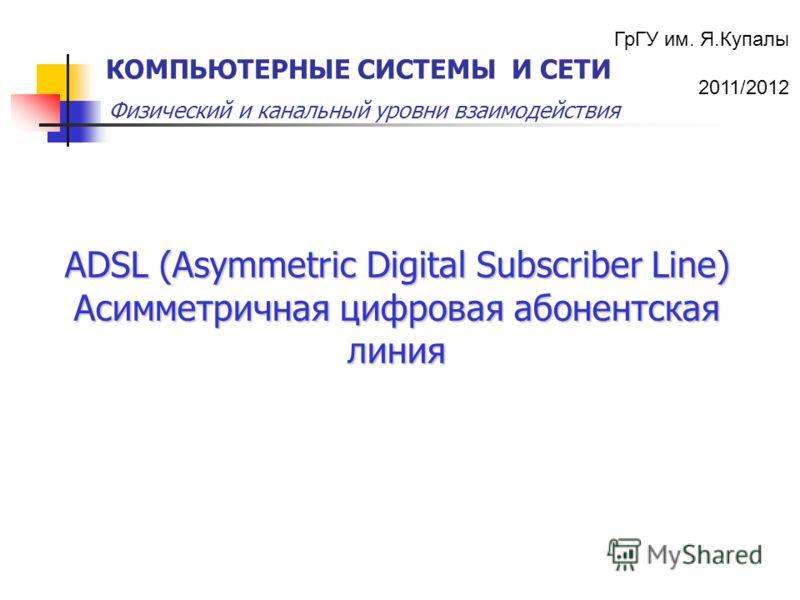 ГрГУ им. Я.Купалы 2011/2012 Физический и канальный уровни взаимодействия КОМПЬЮТЕРНЫЕ СИСТЕМЫ И СЕТИ ADSL (Asymmetric Digital Subscriber Line) Асимметричная цифровая абонентская линия