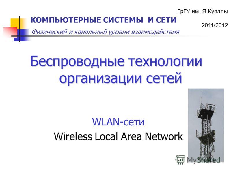 ГрГУ им. Я.Купалы 2011/2012 Физический и канальный уровни взаимодействия КОМПЬЮТЕРНЫЕ СИСТЕМЫ И СЕТИ Беспроводные технологии организации сетей WLAN-сети Wireless Local Area Network