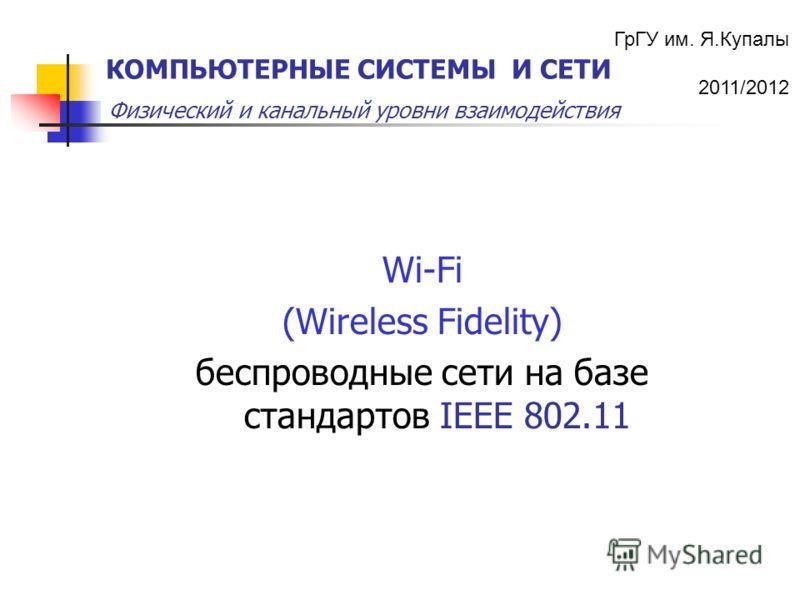 ГрГУ им. Я.Купалы 2011/2012 Физический и канальный уровни взаимодействия КОМПЬЮТЕРНЫЕ СИСТЕМЫ И СЕТИ Wi-Fi (Wireless Fidelity) беспроводные сети на базе стандартов IEEE 802.11
