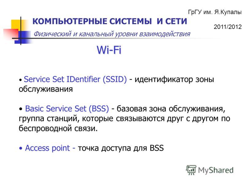 ГрГУ им. Я.Купалы 2011/2012 Физический и канальный уровни взаимодействия КОМПЬЮТЕРНЫЕ СИСТЕМЫ И СЕТИ Wi-Fi Service Set IDentifier (SSID) - идентификатор зоны обслуживания Basic Service Set (BSS) - базовая зона обслуживания, группа станций, которые св