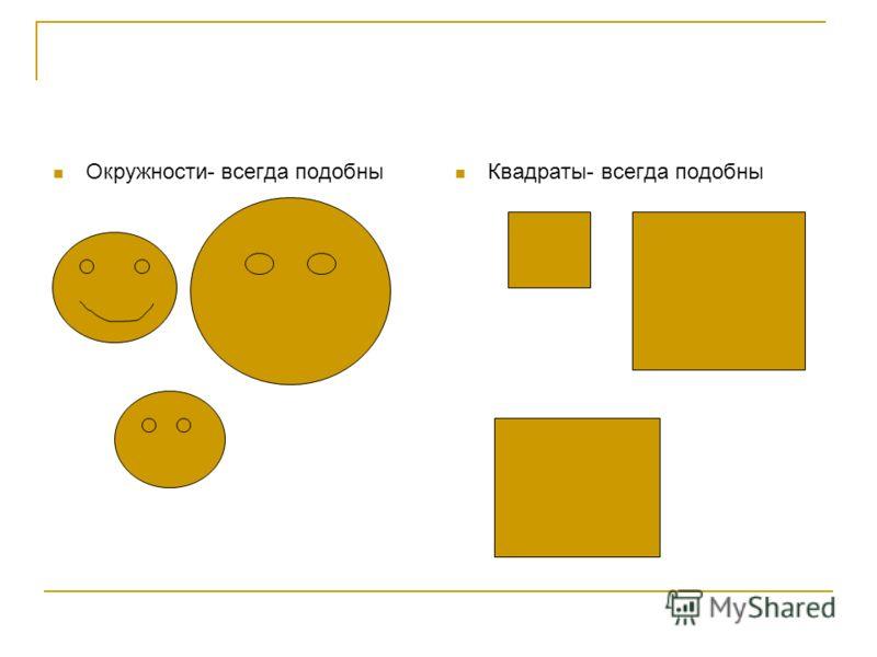 Окружности- всегда подобны Квадраты- всегда подобны