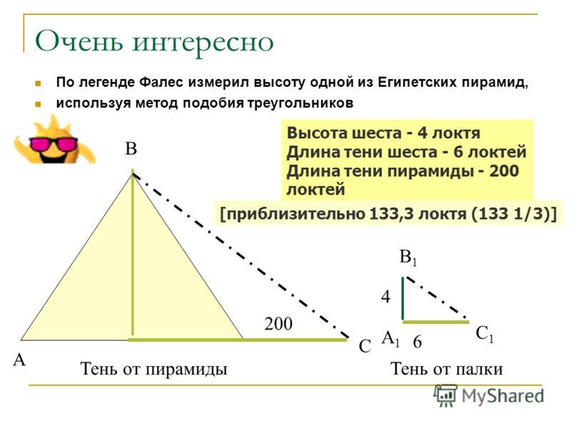 Очень интересно По легенде Фалес измерил высоту одной из Египетских пирамид, используя метод подобия треугольников 200 6 4 А В С А1А1 В1В1 С1С1 Тень от пирамидыТень от палки Высота шеста - 4 локтя Длина тени шеста - 6 локтей Длина тени пирамиды - 200