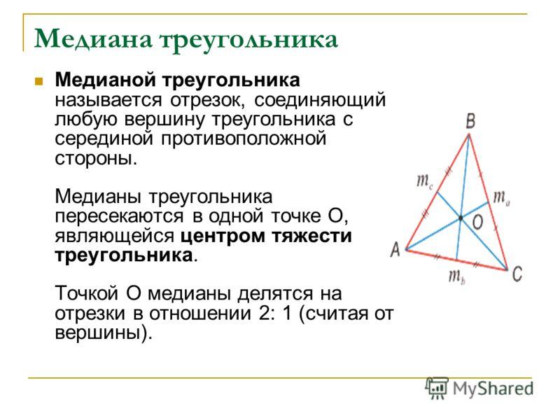 Медиана треугольника Медианой треугольника называется отрезок, соединяющий любую вершину треугольника с серединой противоположной стороны. Медианы треугольника пересекаются в одной точке О, являющейся центром тяжести треугольника. Точкой О медианы де