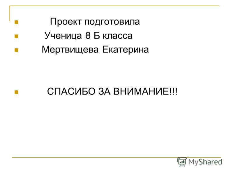 Проект подготовила Ученица 8 Б класса Мертвищева Екатерина СПАСИБО ЗА ВНИМАНИЕ!!!