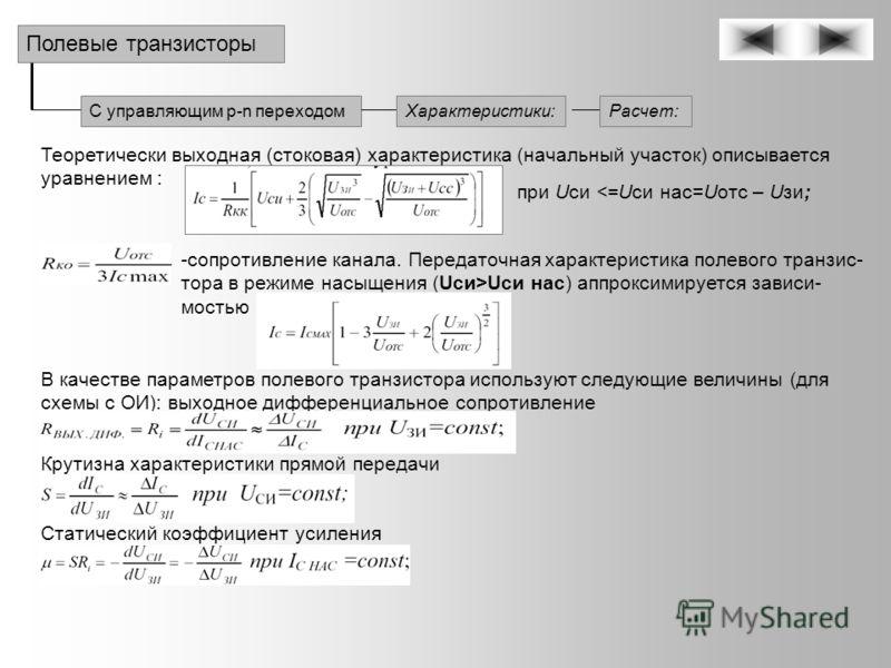 С управляющим p-n переходом Полевые транзисторы Характеристики:Расчет: Теоретически выходная (стоковая) характеристика (начальный участок) описывается уравнением : при Uси Uси нас) аппроксимируется зависи- мостью В качестве параметров полевого транзи