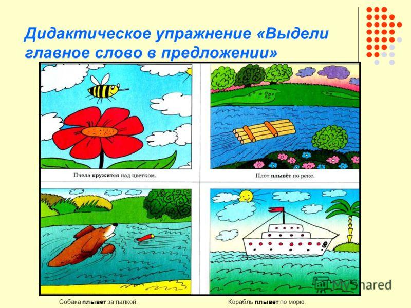Дидактическое упражнение «Выдели главное слово в предложении» Собака плывет за палкой. Корабль плывет по морю.