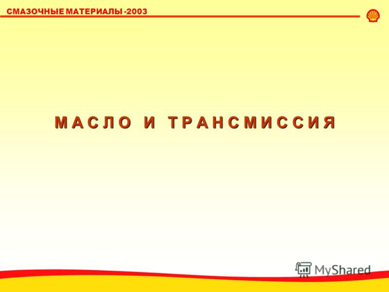 SHELL LUBRICANTS СМАЗОЧНЫЕ МАТЕРИАЛЫ -2003 М А С Л О И Т Р А Н С М И С С И Я