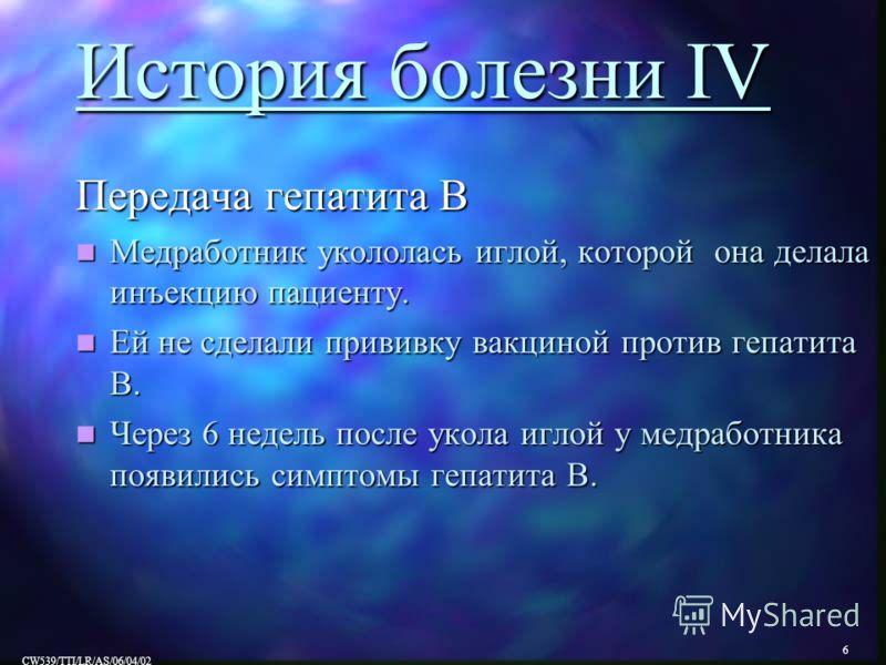 6 CW539/TTI/LR/AS/06/04/02 История болезни IV Передача гепатита В Медработник укололась иглой, которой она делала инъекцию пациенту. Медработник укололась иглой, которой она делала инъекцию пациенту. Ей не сделали прививку вакциной против гепатита B.