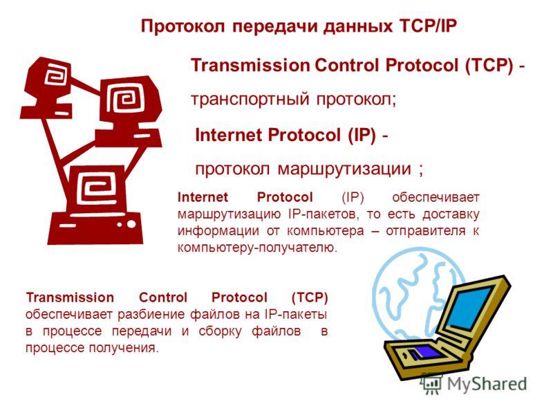 Протокол передачи данных TCP/IP Transmission Control Protocol (TCP) - транспортный протокол; Internet Protocol (IP) - протокол маршрутизации ; Internet Protocol (IP) обеспечивает маршрутизацию IP-пакетов, то есть доставку информации от компьютера – о