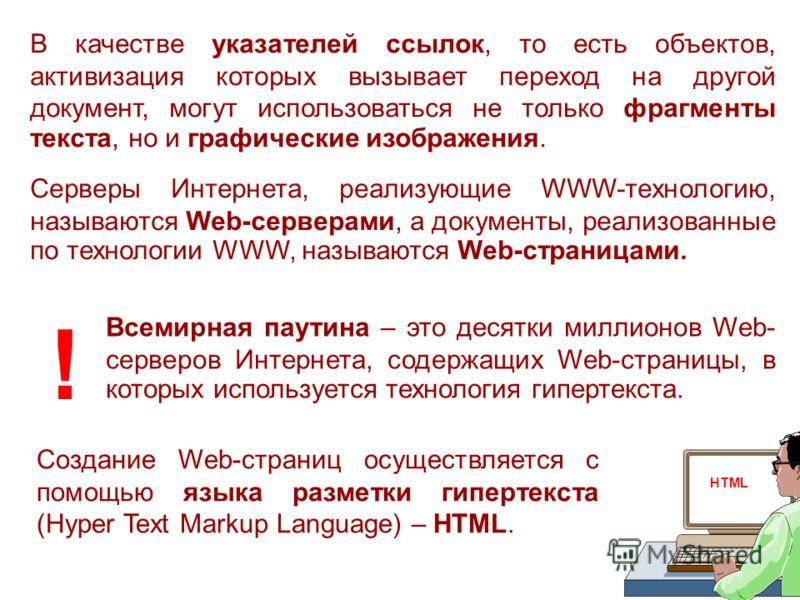 В качестве указателей ссылок, то есть объектов, активизация которых вызывает переход на другой документ, могут использоваться не только фрагменты текста, но и графические изображения. Серверы Интернета, реализующие WWW-технологию, называются Web-cерв