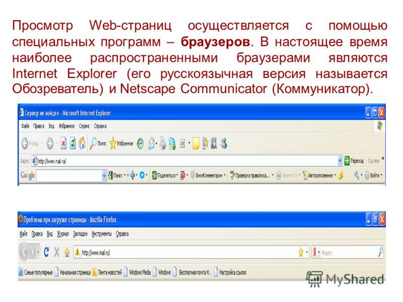 Просмотр Web-страниц осуществляется с помощью специальных программ – браузеров. В настоящее время наиболее распространенными браузерами являются Internet Explorer (его русскоязычная версия называется Обозреватель) и Netscape Соmmunicator (Коммуникато