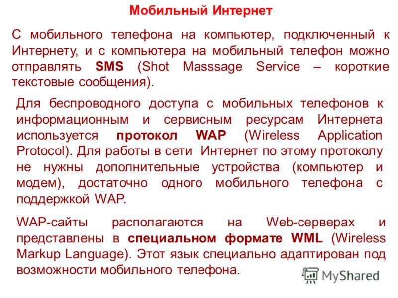 Мобильный Интернет С мобильного телефона на компьютер, подключенный к Интернету, и с компьютера на мобильный телефон можно отправлять SMS (Shot Masssage Service – короткие текстовые сообщения). Для беспроводного доступа с мобильных телефонов к информ