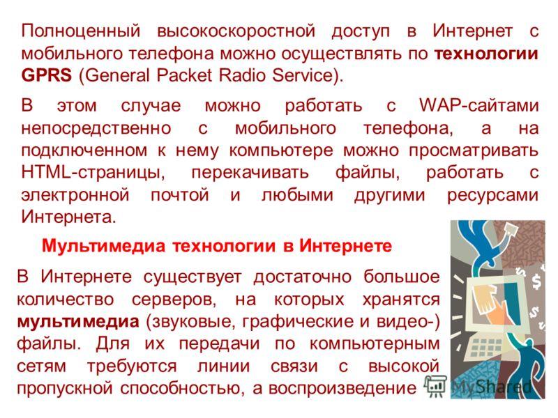 Полноценный высокоскоростной доступ в Интернет с мобильного телефона можно осуществлять по технологии GPRS (General Packet Radio Service). В этом случае можно работать с WAP-сайтами непосредственно с мобильного телефона, а на подключенном к нему комп