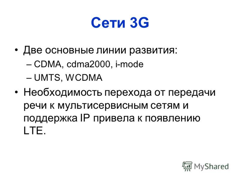 Cети 3G Две основные линии развития: –CDMA, cdma2000, i-mode –UMTS, WCDMA Необходимость перехода от передачи речи к мультисервисным сетям и поддержка IP привела к появлению LTE.