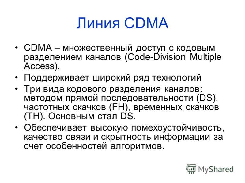 Линия CDMA CDMA – множественный доступ с кодовым разделением каналов (Code-Division Multiple Access). Поддерживает широкий ряд технологий Три вида кодового разделения каналов: методом прямой последовательности (DS), частотных скачков (FH), временных