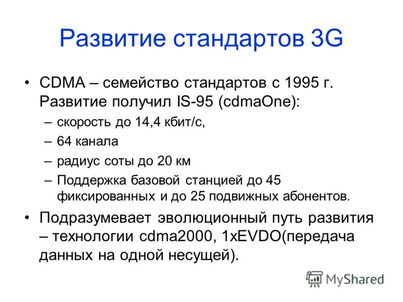 Развитие стандартов 3G CDMA – семейство стандартов c 1995 г. Развитие получил IS-95 (cdmaOne): –скорость до 14,4 кбит/с, –64 канала –радиус соты до 20 км –Поддержка базовой станцией до 45 фиксированных и до 25 подвижных абонентов. Подразумевает эволю